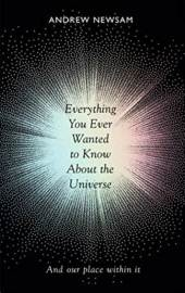 Everything You Ever Wanted to Know About the Universe: And Our Place Within It